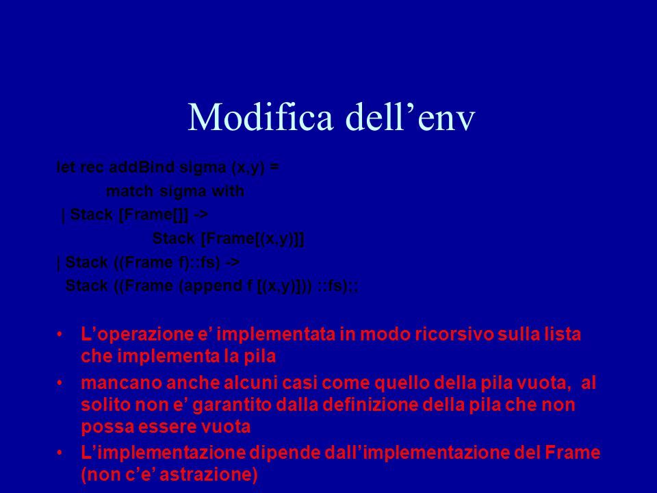 Modifica dell'env let rec addBind sigma (x,y) = match sigma with. | Stack [Frame[]] -> Stack [Frame[(x,y)]]
